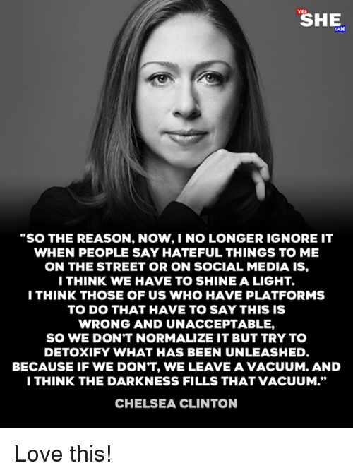 """Chelsea, Chelsea Clinton, and Love: """"SO THE REASON, NOW,I NO LONGER IGNORE IT  WHEN PEOPLE SAY HATEFUL THINGS TO ME  ON THE STREET OR ON SOCIAL MEDIA IS,  ITHINK WE HAVE TO SHINE A LIGHT.  I THINK THOSE OF US WHO HAVE PLATFORMS  TO DO THAT HAVE TO SAY THIS IS  WRONG AND UNACCEPTABLE,  SO WE DON'T NORMALIZE IT BUT TRY TO  DETOXIFY WHAT HAS BEEN UNLEASHED  BECAUSE IF WE DON'T, WE LEAVE A VACUUM. AND  I THINK THE DARKNESS FILLS THAT VACUUM.""""  CHELSEA CLINTON Love this!"""