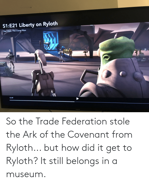 But How: So the Trade Federation stole the Ark of the Covenant from Ryloth... but how did it get to Ryloth? It still belongs in a museum.