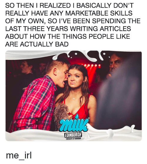 Bad, Marketable, and Irl: SO THEN I REALIZED I BASICALLY DON'T  REALLY HAVE ANY MARKETABLE SKILLS  OF MY OWN, SO I'VE BEEN SPENDING THE  LAST THREE YEARS WRITING ARTICLES  ABOUT HOW THE THINGS PEOPLE LIKE  ARE ACTUALLY BAD  EDINBURGH  TUESDATS AT BURBON me_irl