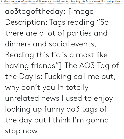 """I Used To: So there are a lot of parties and dinners and social events, Reading this fic is almost like having friends, ao3tagoftheday:  [Image Description: Tags reading """"So there are a lot of parties and dinners and social events, Reading this fic is almost like having friends""""]  The AO3 Tag of the Day is: Fucking call me out, why don't you   In totally unrelated news I used to enjoy looking up funny ao3 tags of the day but I think I'm gonna stop now"""
