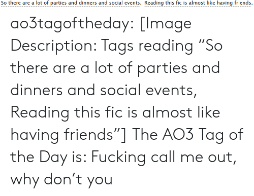 """call me: So there are a lot of parties and dinners and social events, Reading this fic is almost like having friends, ao3tagoftheday:  [Image Description: Tags reading """"So there are a lot of parties and dinners and social events, Reading this fic is almost like having friends""""]  The AO3 Tag of the Day is: Fucking call me out, why don't you"""