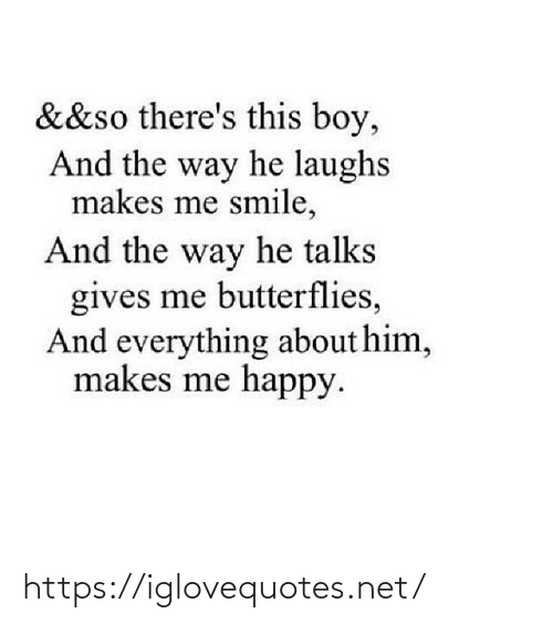 Me Happy: &&so there's this boy,  And the way he laughs  makes me smile,  And the way he talks  gives me butterflies,  And everything about him,  makes me happy. https://iglovequotes.net/
