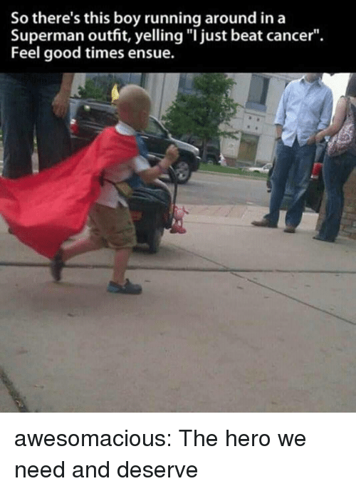 "Superman, Tumblr, and Blog: So there's this boy running around ina  Superman outfit, yelling ""I just beat cancer"".  Feel good times ensue. awesomacious:  The hero we need and deserve"