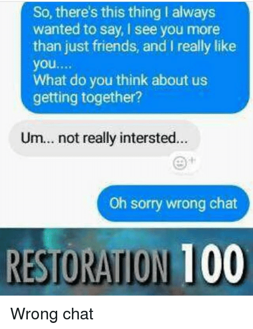 Anaconda, Friends, and Memes: So, there's this thing I always  wanted to say, I see you more  than just friends, and I really like  you....  What do you think about us  getting together?  Um.. not really intersted...  Oh sorry wrong chat  RESTORATION 100 Wrong chat