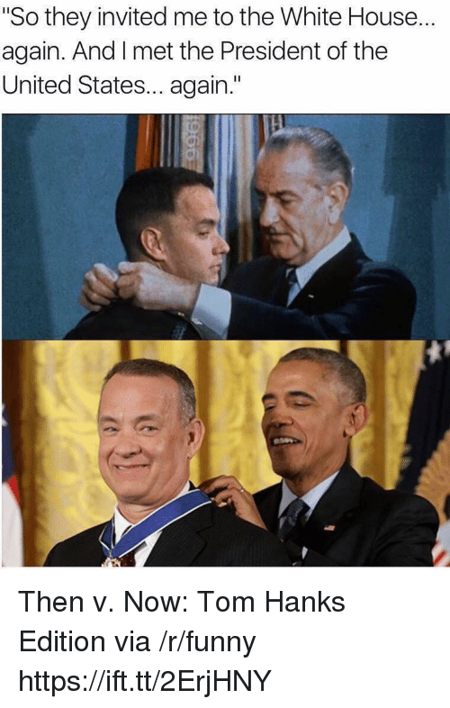 "president of the united states: ""So they invited me to the White House...  again. And I met the President of the  United States... again."" Then v. Now: Tom Hanks Edition via /r/funny https://ift.tt/2ErjHNY"