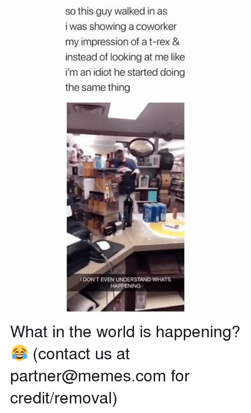 Dank, Memes, and World: so this guy walked in as  i was showing a coworker  my impression of a t-rex &  instead of looking at me like  i'm an idiot he started doing  the same thing  I DON'T EVEN UNDERSTAND WHATS  HAPPENING What in the world is happening? 😂  (contact us at partner@memes.com for credit/removal)