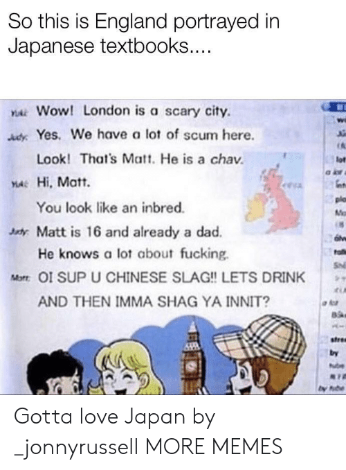 Portrayed: So this is England portrayed in  Japanese textbooks....  YAWOW! London is a scary city  AdyYes. We have a lot of scum here.  Look! That's Matt. He is a chav  lot  YA Hi, Matt.  plo  You look like an inbred.  M  xdy Matt is 16 and already a dad.  He knows a lot about fucking  fa  S  Mot OI SUP U CHINESE SLAG!! LETS DRINK  AND THEN IMMA SHAG YA INNIT?  stree  by  ube Gotta love Japan by _jonnyrussell MORE MEMES
