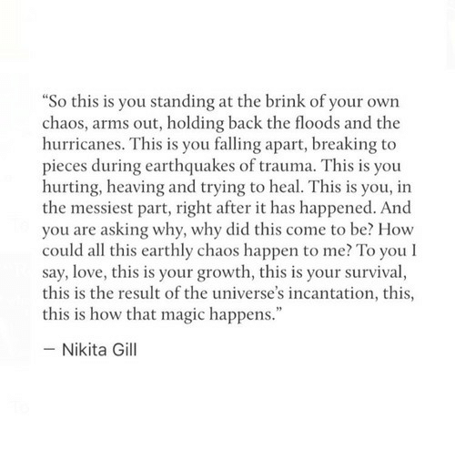 """hurricanes: So this is you standing at the brink of your own  chaos, arms out, holding back the floods and the  hurricanes. This is you falling apart, breaking to  pieces during earthquakes of trauma. This is you  hurting, heaving and trying to heal. This is you, in  the messiest part, right after it has happened. And  you are asking why, why did this come to be? How  could all this earthly chaos happen to me? To you l  say, love, this is your growth, this is your survival,  this is the result of the universe's incantation, this,  this is how that magic happens.""""  - Nikita Gill"""