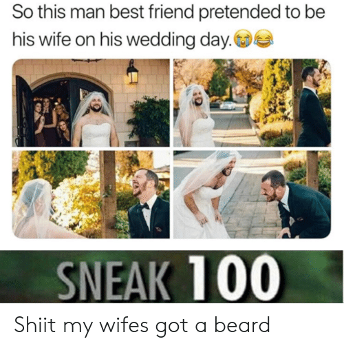 Beard, Best Friend, and Best: So this man best friend pretended to be  his wife on his wedding day.  SNEAK 100 Shiit my wifes got a beard