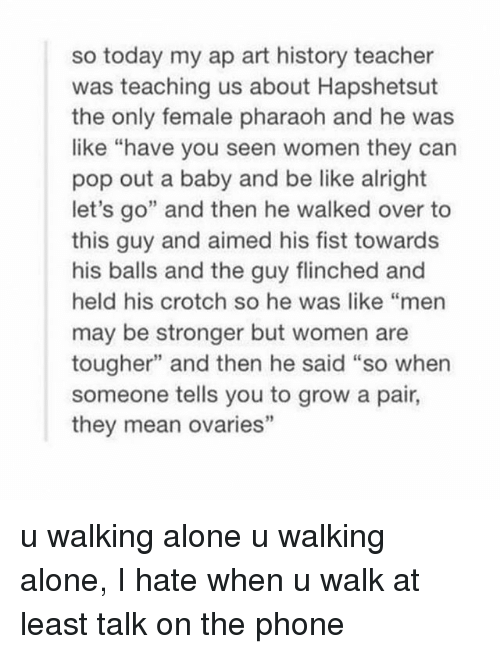 """And Then He Said: so today my ap art history teacher  was teaching us about Hapshetsut  the only female pharaoh and he was  like """"have you seen women they can  pop out a baby and be like alright  let's go"""" and then he walked over to  this guy and aimed his fist towards  his balls and the guy flinched and  held his crotch so he was like """"men  may be stronger but women are  tougher"""" and then he said """"so when  someone tells you to grow a pair,  they mean ovaries"""" u walking alone u walking alone, I hate when u walk at least talk on the phone"""