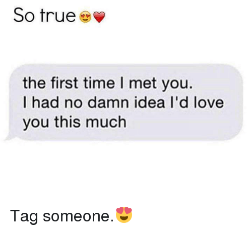 Love You This Much: So true  the first time l met you.  I had no damn idea I'd love  you this much Tag someone.😍