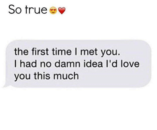 Love You This Much: So true  the first time l met you.  I had no damn idea I'd love  you this much