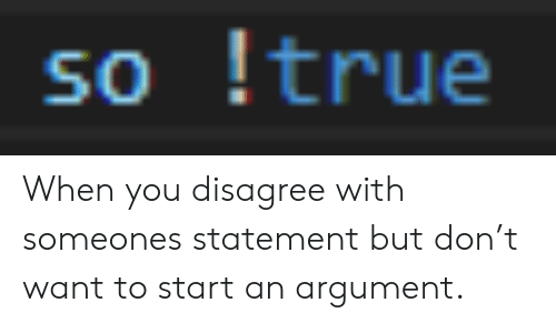 Statement: so true When you disagree with someones statement but don't want to start an argument.