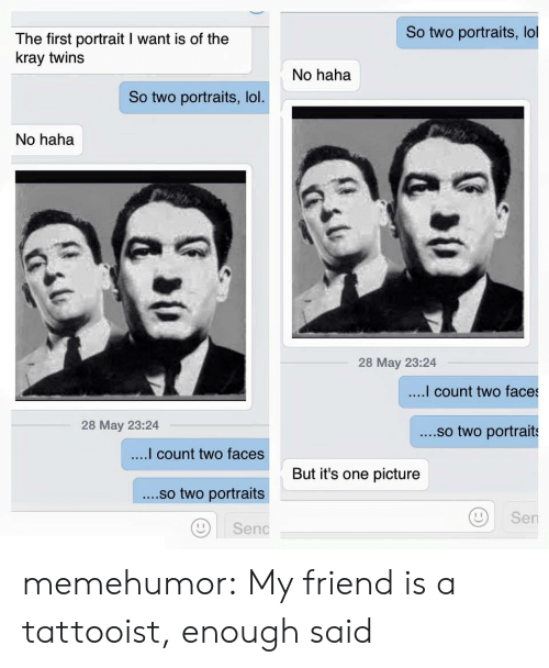 Lol, Tumblr, and Twins: So two portraits, lol  The first portrait I want is of the  kray twins  No haha  So two portraits, lol  No haha  28 May 23:24  count two faces  28 May 23:24  ....so two portraits  count two faces  ....so two portraits  Di senc  But it's one picture  Sen memehumor:  My friend is a tattooist, enough said