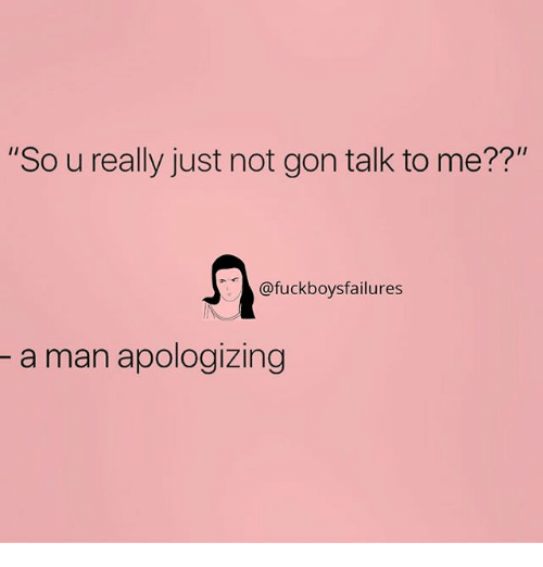 "Girl Memes, Man, and Gon: ""So u really just not gon talk to me??""  @fuckboysfailures  a man apologizing"
