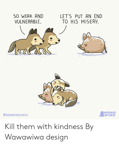 Dank, Wawa, and Kindness: SO WEAK AND  LET'S PUT AN END  TO HIS MISERY  VULNERABLE  wawa  wIwa  wawawiwacomics Kill them with kindness  By Wawawiwa design