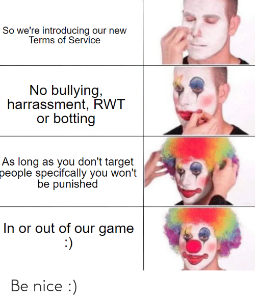 Botting: So we're introducing our new  Terms of Service  No bullying,  harrassment, RWT  or botting  As long as you don't target  people specifcally you won't  be punished  In or out of our game  :) Be nice :)