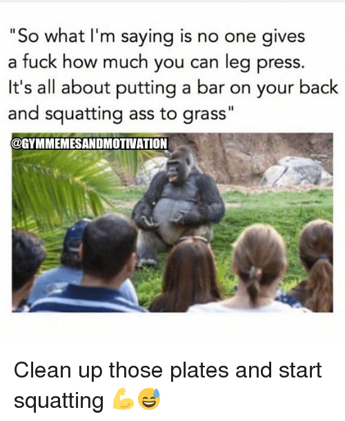 "Ass, Gym, and Fuck: ""So what I'm saying is no one gives  a fuck how much you can leg press.  It's all about putting a bar on your back  and squatting ass to grass""  @GYMMEMESANDMOTIVATION Clean up those plates and start squatting 💪😅"