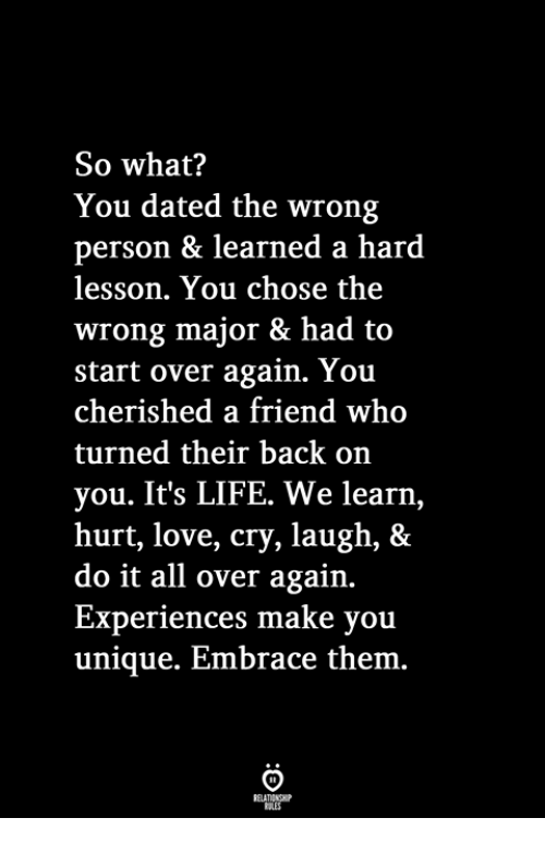 Life, Love, and Back: So what?  You dated the wrong  person & learned a hard  lesson. You chose the  wrong major & had to  start over again. You  cherished a friend who  turned their back on  you. It's LIFE. We learn,  hurt, love, cry, laugh, &  do it all over again.  Experiences make you  unique. Embrace them.