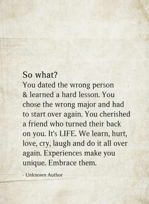 Life, Love, and Memes: So what?  You dated the wrong person  & learned a hard lesson. You  chose the wrong major and had  to start over again. You cherished  a friend who turned their back  on you. It's LIFE. We learn, hurt,  love, cry, laugh and do it all over  again. Experiences make you  unique. Embrace them.  Unknown Author