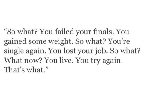 "Finals, Lost, and Live: ""So what? You failed your finals. You  gained some weight. So what? You're  single again. You lost your job. So what?  What now? You live. You try again  That's what."""