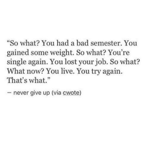 """You Lost: """"So what? You had a bad semester. You  gained some weight. So what? You're  single again. You lost your job. So what?  What now? You live. You try again.  That's what.""""  never give up (via cwote)"""