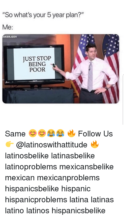 "Latinos, Memes, and Mexican: So what's your 5 year plan?""  Me:  AKER.GOV  JUST STOP  BEING  POOR Same 😊😊😂😂 🔥 Follow Us 👉 @latinoswithattitude 🔥 latinosbelike latinasbelike latinoproblems mexicansbelike mexican mexicanproblems hispanicsbelike hispanic hispanicproblems latina latinas latino latinos hispanicsbelike"