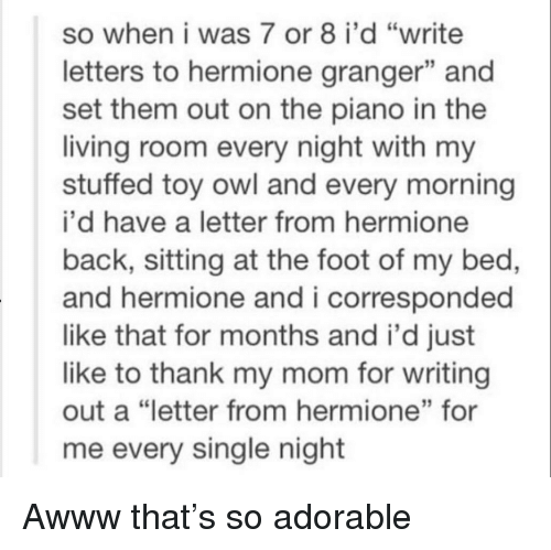 "Hermione: so when i was 7 or 8 i'd ""write  letters to hermione granger"" and  set them out on the piano in the  living room every night with my  stuffed toy owl and every morning  i'd have a letter from hermione  back, sitting at the foot of my bed,  and hermione and i corresponded  like that for months and i'd just  like to thank my mom for writing  out a ""letter from hermione"" for  me every single night  13 Awww that's so adorable"
