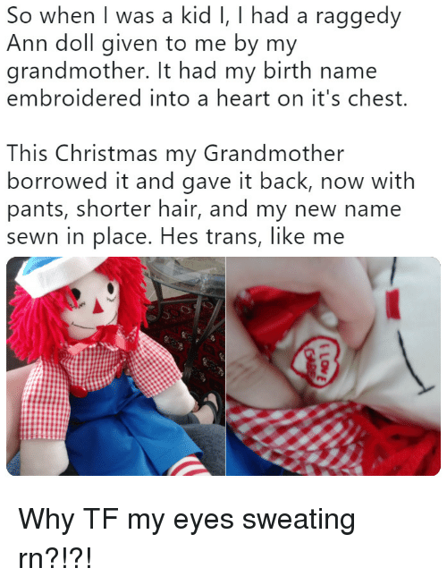 Christmas, Hair, and Heart: So when I was a kid I, I had a raggedy  Ann doll given to me by my  grandmother. It had my birth name  embroidered into a heart on it's chest.  This Christmas my Grandmother  borrowed it and gave it back, now with  pants, shorter hair, and my new name  sewn in place. Hes trans, like me Why TF my eyes sweating rn?!?!