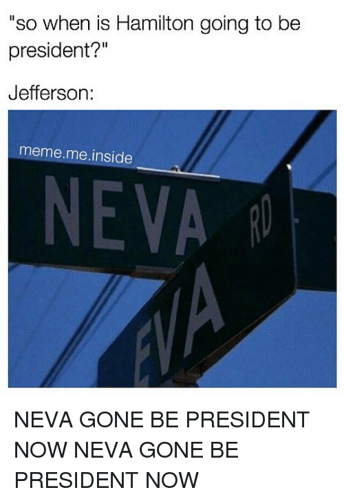 "Meme, Memes, and 🤖: ""so when is Hamilton going to be  president?""  Jefferson  meme me inside  NEVA NEVA GONE BE PRESIDENT NOW NEVA GONE BE PRESIDENT NOW"
