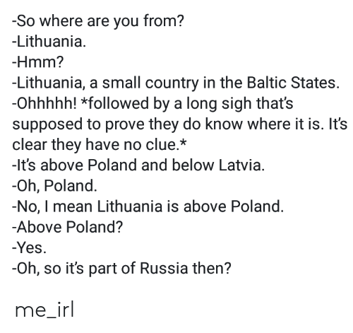 Mean, Russia, and Baltic: -So where are you from?  -Lithuania  -Hmm?  -Lithuania, a small country in the Baltic States.  -Ohhhhh! *followed by a long sigh that's  supposed to prove they do know where it is. It's  clear they have no clue.*  -lt's above Poland and below Latvia.  -Oh, Poland  -No, I mean Lithuania is above Poland.  -Above Poland?  -Yes  -Oh, so it's part of Russia then? me_irl