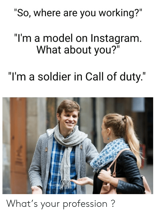 "Call of Duty: ""So, where are you working?""  ""I'm a model on Instagram.  What about you?""  ""I'm a soldier in Call of duty."" What's your profession  ?"