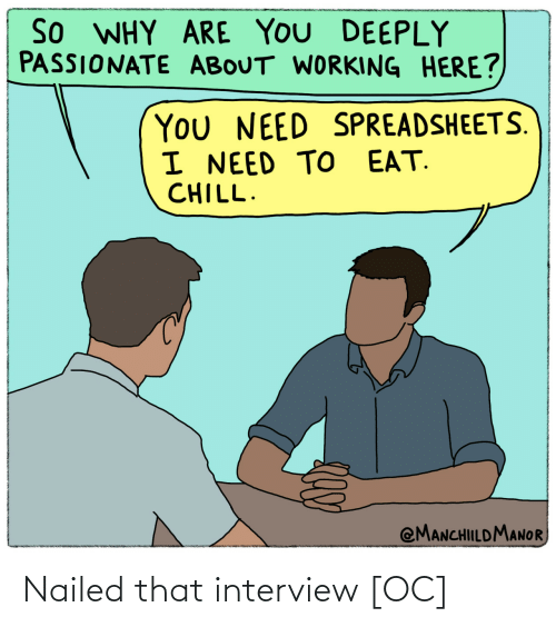 Nailed: So WHY ARE YOU DEEPLY  PASSIONATE ABOUT WORKING HERE?  You NEED SPREADSHEETS.  I NEED TO EAT.  CHILL.  @MANCHILDMANOR Nailed that interview [OC]