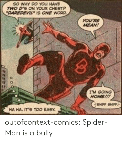 Spider, SpiderMan, and Tumblr: SO WHY DO YOLI HAVE  wo D'S ON YOUR CHESTP  DAREDEVIL IS ONE WORD  YOURE  MEAN!  I'M GOING  HOME!!!  SNFF SNIFF  HA HA, IT'S TOO EASY outofcontext-comics:  Spider-Man is a bully