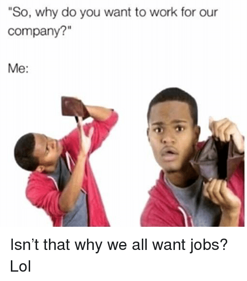 "Funny, Lol, and Work: ""So, why do you want to work for our  company?""  Me: Isn't that why we all want jobs? Lol"