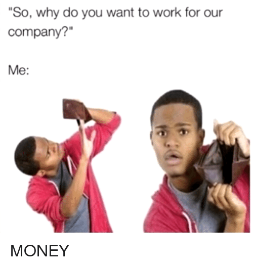 "Dank, Money, and Work: So, why do you want to work for our  company?""  Me: MONEY"