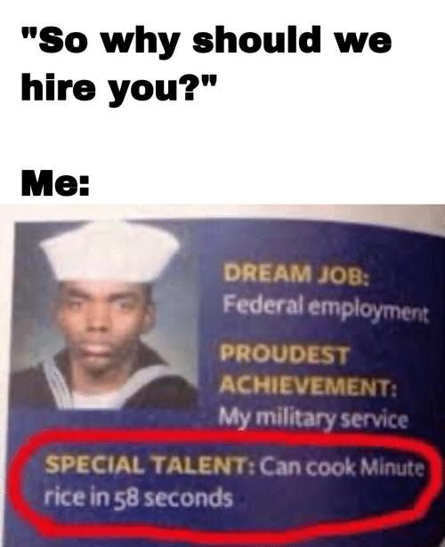 """talent: """"So why should we  hire you?""""  Me:  DREAM JOB:  Federal employment  PROUDEST  ACHIEVEMENT:  My military service  SPECIAL TALENT: Can cook Minute  rice in 58 seconds"""