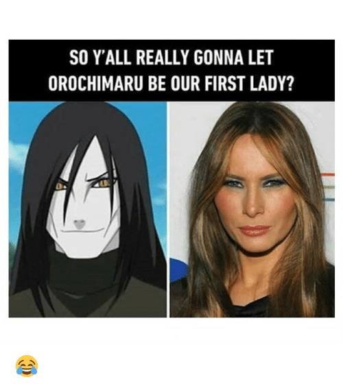 First Ladies: SO Y'ALL REALLY GONNA LET  OROCHIMARU BE OUR FIRST LADY? 😂