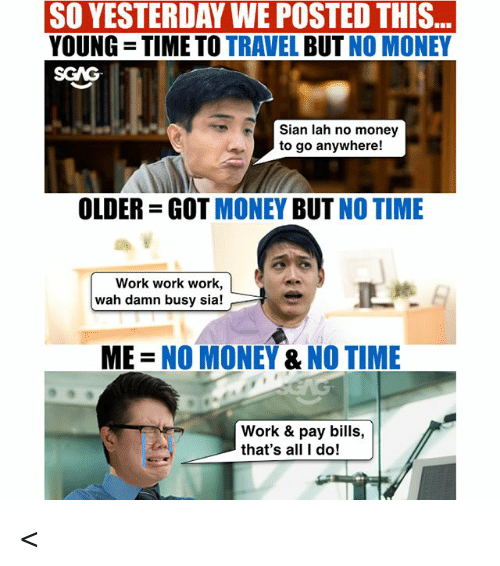 Work Work: ..  SO YESTERDAY WE POSTED THIS  YOUNG TIME TO TRAVEL BUT NO MONEY  SGAG  Sian lah no money  to go anywhere!  OLDER-GOT MONEY BUT NO TIME  Work work work,  wah damn busy sia!  ME = NO MONEY & NO TIME  Work & pay bills,  that's all I do! <<Swipe left<< Wah CIMB wants to pay us to travel leh! Don't say we never tell you guys ah, check out link in bio for more! sp