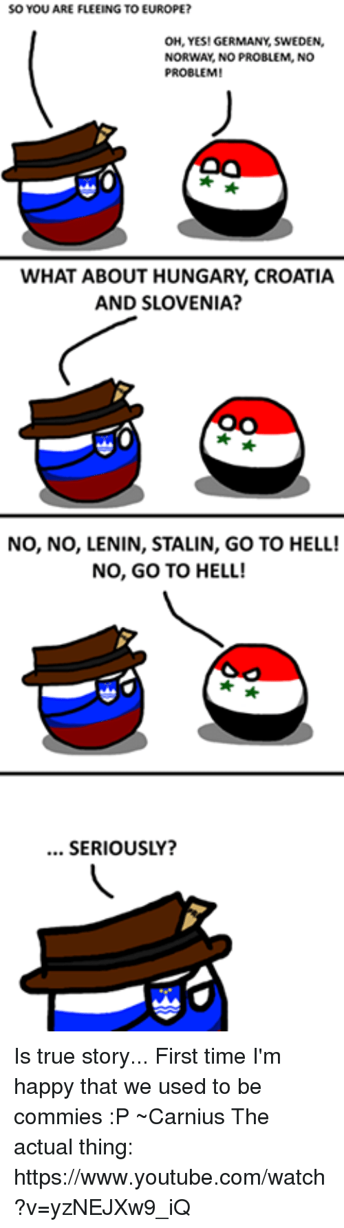 Stories First Time: SO YOU ARE FLEEING TO EUROPE?  OH, YES! GERMANY SWEDEN,  NORWAY, NO PROBLEM, NO  PROBLEM  WHAT ABOUT HUNGARY, CROATIA  AND SLOVENIA?  NO, NO, LENIN, STALIN, GO TO HELL!  NO, GO TO HELL!  SERIOUSLY? Is true story... First time I'm happy that we used to be commies :P ~Carnius  The actual thing: https://www.youtube.com/watch?v=yzNEJXw9_iQ