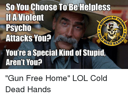 "Guns, Memes, and Psycho: So You Choose To Be Helpless  If A  Violent  Psycho  Attacks You?  EAD HAA  You'rea Special Kind of Stupid,  Aren't You? ""Gun Free Home"" LOL  Cold Dead Hands"