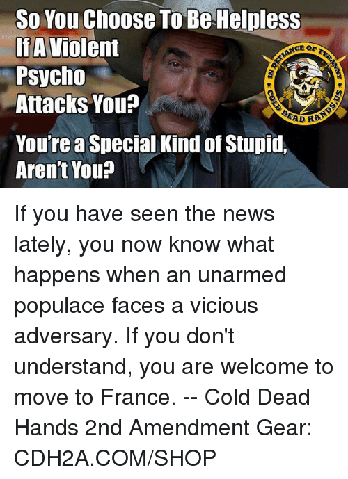Memes, News, and France: So You Choose To Be Helpless  IfA Violent  Psycho  Attacks You?  You're a Special Kind of Stupid  Aren't You If you have seen the news lately, you now know what happens when an unarmed populace faces a vicious adversary. If you don't understand, you are welcome to move to France. -- Cold Dead Hands 2nd Amendment Gear: CDH2A.COM/SHOP