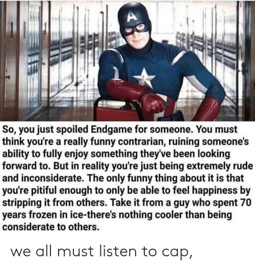 Pitiful: So, you just spoiled Endgame for someone. You must  think you're a really funny contrarian, ruining someone's  ability to fully enjoy something theyve been looking  forward to. But in reality you're just being extremely rude  and inconsiderate. The only funny thing about it is that  you're pitiful enough to only be able to feel happiness by  stripping it from others. Take it from a guy who spent 70  years frozen in ice-there's nothing cooler than being  considerate to others we all must listen to cap,