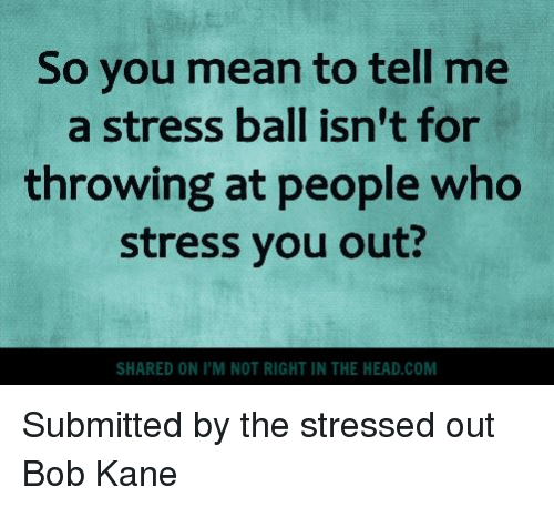 You Mean To Tell Me: So you mean to tell me  a stress ball isn't for  throwing at people who  stress you out?  SHARED ON ITM NOT RIGHT IN THE HEAD COM Submitted by the stressed out Bob Kane