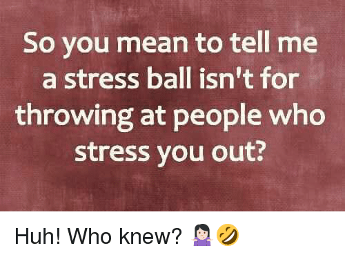 You Mean To Tell Me: So you mean to tell me  a stress ball isn't for  throwing at people who  stress you out? Huh! Who knew? 🤷🏻♀️🤣