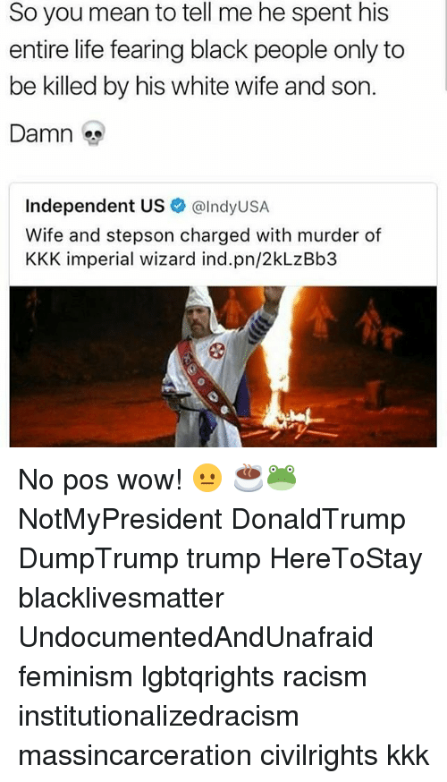 You Mean To Tell Me: So you mean to tell me he spent his  entire life fearing black people only to  be killed by his white wife and son.  Damn  Independent US  alndyUSA  Wife and stepson charged with murder of  KKK imperial wizard ind.pn/2kLzBb3 No pos wow! 😐 ☕🐸 NotMyPresident DonaldTrump DumpTrump trump HereToStay blacklivesmatter UndocumentedAndUnafraid feminism lgbtqrights racism institutionalizedracism massincarceration civilrights kkk
