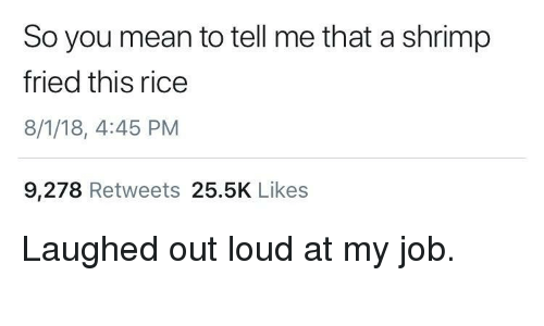 You Mean To Tell Me: So you mean to tell me that a shrimp  fried this rice  8/1/18, 4:45 PM  9,278 Retweets 25.5K Likes Laughed out loud at my job.