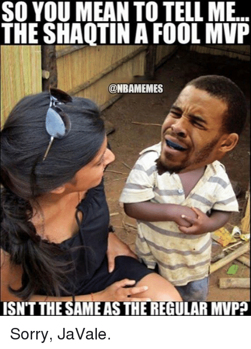 You Mean To Tell Me: SO YOU MEAN TO TELL ME...  THE SHAQTIN A FOOL MVP  @NBAMEMES  ISNT THE SAMEASTHEREGULARMVP Sorry, JaVale.