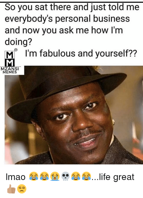 Life, Lmao, and Memes: So you sat there and just told me  everybody's personal business  and now you ask me how I'm  doing?  MI'm fabulous and yourself??  MZANSI  MEMES lmao 😂😂😭💀😂😂...life great 👍🏽😒