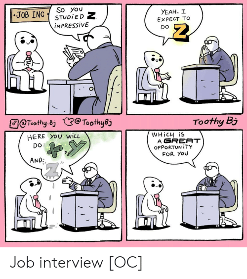 Job Interview, Yeah, and Job: So you  STUDIED Z  IMPRESSIVE  JOB ING  YEAH, I  EXPECT TO  DO  @Toothy.Bj @Toothy8j  Toothy Bi  HERE YOU wiLL  WHiCH iS  A GREAT  OPPORTUN ITY  DO:  FOR YOU  AND:  Ourb Job interview [OC]